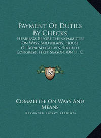 Payment of Duties by Checks Payment of Duties by Checks: Hearings Before the Committee on Ways and Means, House of Rehearings Before the Committee on Ways and Means, House of Representatives, Sixtieth Congress, First Season, on H. C. Respresentatives, Six by Committee On Ways and Means