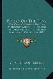 Books on the Fens: The Camp of Refuge; History of Thorney Abbey; The Fenland, Past and Present; The Fen and Marshland Churches (1881) by Charles MacFarlane