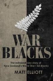 War Blacks: The Extraordinary Story of New Zealand's WWI All Blacks by Matt Elliott