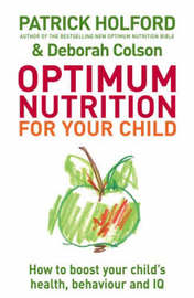 Optimum Nutrition for Your Child: How to Boost Your Child's Health, Behaviour and IQ by Patrick Holford image