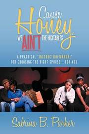 Cause Honey, We Ain't the Huxtables: A Practical ''Instruction Manual'' for Choosing the Right Spouse for You by Sabrina Parker