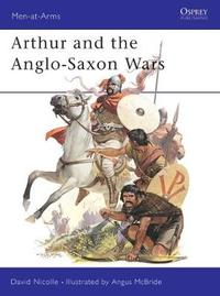Arthur and the Anglo-Saxon Wars by David Nicolle