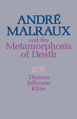 Andre Malraux and the Metamorphosis of Death by Thomas Jefferson Kline