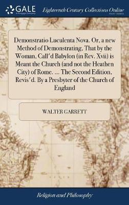 Demonstratio Luculenta Nova. Or, a New Method of Demonstrating, That by the Woman, Call'd Babylon (in Rev. XVII) Is Meant the Church (and Not the Heathen City) of Rome. ... the Second Edition, Revis'd. by a Presbyter of the Church of England by Walter Garrett image