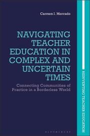 Navigating Teacher Education in Complex and Uncertain Times by Carmen I. Mercado