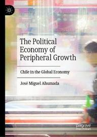 The Political Economy of Peripheral Growth by Jose Miguel Ahumada