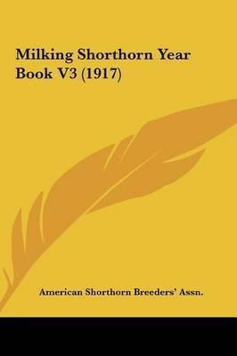 Milking Shorthorn Year Book V3 (1917) by Shorthorn Breeders' Assn American Shorthorn Breeders' Assn