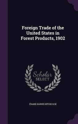 Foreign Trade of the United States in Forest Products, 1902 by Frank Harris Hitchcock