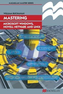 Mastering Microsoft Windows, Novell NetWare and UNIX by William J. Buchanan