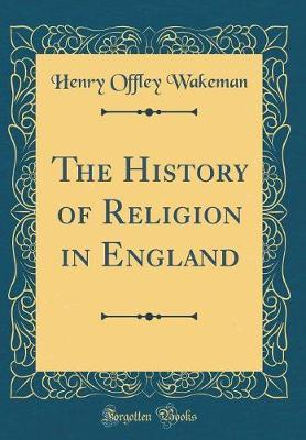 The History of Religion in England (Classic Reprint) by Henry Offley Wakeman image