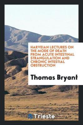 Harveian Lectures on the Mode of Death from Acute Intestinal Strangulation and Chronic Intestial Obstruction by Thomas Bryant