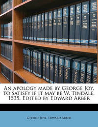 An Apology Made by George Joy, to Satisfy If It May Be W. Tindale, 1535. Edited by Edward Arber by George Joye image