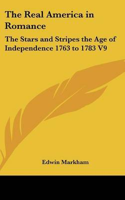 The Real America in Romance: The Stars and Stripes the Age of Independence 1763 to 1783 V9 by Edwin Markham image