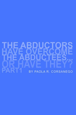 The Abductors Have Overcome the Abductees...or Have They? Part1 by Paola, R. Corsanego