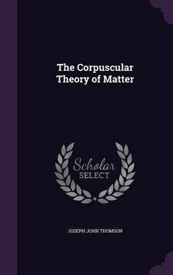 The Corpuscular Theory of Matter by Joseph John Thomson