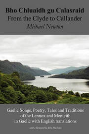 Bho Chluaidh Gu Calasraid - From the Clyde to Callander; Gaelic Songs, Poetry, Tales and Traditions of the Lennox and Menteith in Gaelic with English Translations by Michael Newton