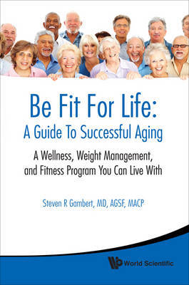 Be Fit For Life: A Guide To Successful Aging - A Wellness, Weight Management, And Fitness Program You Can Live With by Steven R. Gambert image