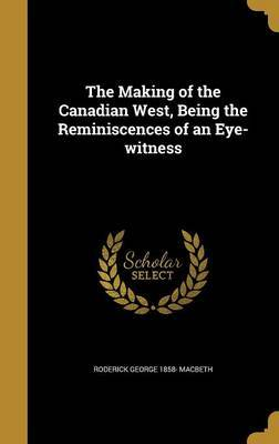 The Making of the Canadian West, Being the Reminiscences of an Eye-Witness by Roderick George 1858- Macbeth