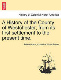 A History of the County of Westchester, from Its First Settlement to the Present Time. by Robert Bolton