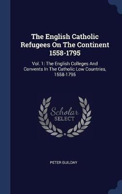 The English Catholic Refugees on the Continent 1558-1795 by Peter Guilday