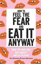 How to Feel the Fear and Eat It Anyway by Eve Simmons and Laura Dennison