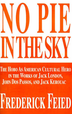 No Pie in the Sky: The Hobo as American Cultural Hero in the Works of Jack London, John DOS Passos, and Jack Kerouac by Frederick Feied, Ph.D. image