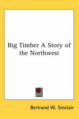 Big Timber A Story of the Northwest by Bertrand W Sinclair