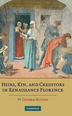 Heirs, Kin, and Creditors in Renaissance Florence by Thomas Kuehn