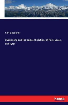 Switzerland and the Adjacent Portions of Italy, Savoy, and Tyrol by Karl Baedeker image