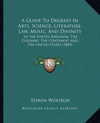 A Guide to Degrees in Arts, Science, Literature, Law, Music, and Divinity: In the United Kingdom, the Colonies, the Continent and the United States (1883) by Edwin Wooton