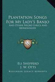 Plantation Songs for My Lady's Banjo: And Other Negro Lyrics and Monologues by Eli Shepperd