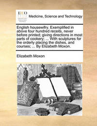 English Housewifry. Exemplified in Above Four Hundred Receits, Never Before Printed; Giving Directions in Most Parts of Cookery; ... with Sculptures for the Orderly Placing the Dishes, and Courses; ... by Elizabeth Moxon. by Elizabeth Moxon