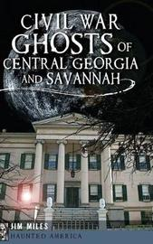 Civil War Ghosts of Central Georgia and Savannah by Jim Miles