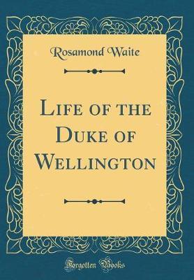 Life of the Duke of Wellington (Classic Reprint) by Rosamond Waite image