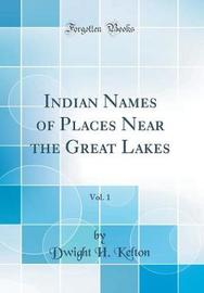 Indian Names of Places Near the Great Lakes, Vol. 1 (Classic Reprint) by Dwight H Kelton