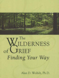 The Wilderness of Grief by Alan D Wolfelt