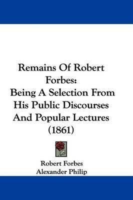 Remains Of Robert Forbes: Being A Selection From His Public Discourses And Popular Lectures (1861) by Robert Forbes