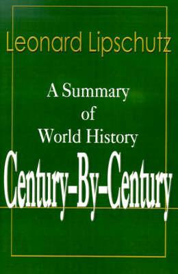 Century-By-Century: A Summary of World History by Leonard Lipschutz