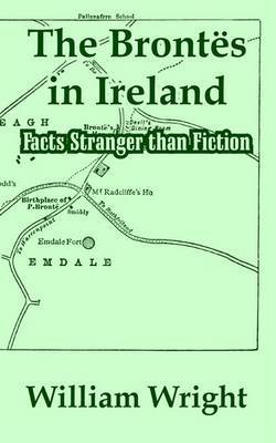 The Brontes in Ireland: Facts Stranger Than Fiction by William Wright, Sol