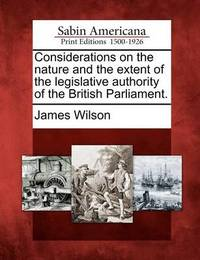 Considerations on the Nature and the Extent of the Legislative Authority of the British Parliament. by James Wilson
