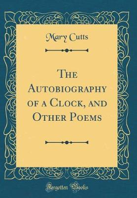 The Autobiography of a Clock, and Other Poems (Classic Reprint) by Mary Cutts image