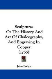 Sculptura: Or the History and Art of Chalcography, and Engraving in Copper (1755) by John Evelyn