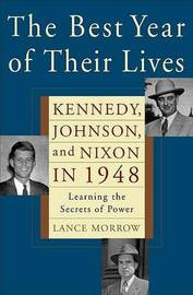 Best Year of Their Lives: Kennedy, Nixon, and Johnson in 1948: Learning the Secrets of Power by Lance Morrow image