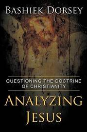 Analyzing Jesus: Questioning the Doctrine of Christianity by Bashiek Dorsey