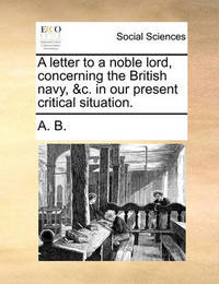 A Letter to a Noble Lord, Concerning the British Navy, &C. in Our Present Critical Situation. by B A B
