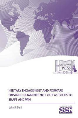 Military Engagement and Forward Presence: Down but Not Out as Tools to Shape and Win by John R Deni