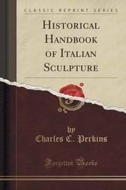 Historical Handbook of Italian Sculpture (Classic Reprint) by Charles C Perkins