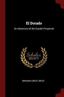 El Dorado by Emmuska Orczy Orczy