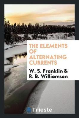 The Elements of Alternating Currents by W S Franklin