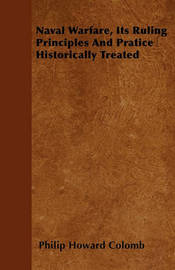 Naval Warfare, Its Ruling Principles And Pratice Historically Treated by Philip Howard Colomb